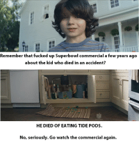 meirl: Remember that fucked up Superbowl commercial a few years ago  about the kid who died in an accident?  HE DIED OF EATING TIDE PODS.  No, seriously. Go watch the commercial again. meirl