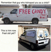 Remember that guy who kidnaped you as a child?  FREE CANDY  This is him now.  FREE  Feel old yet? dankmemes The good ol' days...