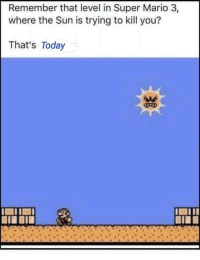 Mario: Remember that level in Super Mario 3,  where the Sun is trying to kill you?  That's Today  AAs  BIE
