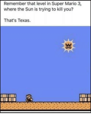 Super Mario, Mario, and Texas: Remember that level in Super Mario 3,  where the Sun is trying to kill you?  That's Texas.  As Texas