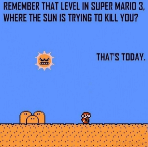 Big facts! 🌞😳💦 https://t.co/xMAUhWlTux: REMEMBER THAT LEVEL IN SUPER MARIO 3,  WHERE THE SUN IS TRYING TO KILL YOU?  THAT'S TODAY.  30 Big facts! 🌞😳💦 https://t.co/xMAUhWlTux