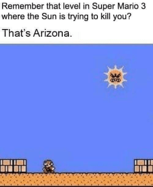 Super Mario, Mario, and Arizona: Remember that level in Super Mario 3  where the Sun is trying to kill you?  That's Arizona. Every damn day