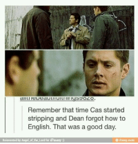 Remember that time Cas started  stripping and Dean forgot how to  English. That was a good day.  Reinvented by Angel of the Lord for iFunny  ifunny mobi good times