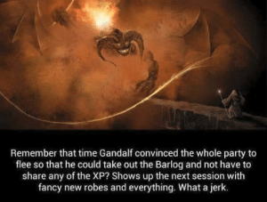 Gandalf, Party, and Fancy: Remember that time Gandalf convinced the whole party to  flee so that he could take out the Barlog and not have to  share any of the XP? Shows up the next session with  fancy new robes and everything. What a jerk. Even pretended that he was trying to help us.