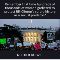Bill Clinton, Memes, and Predator: Remember that time hundreds of  thousands of women gathered to  protest Bill Clinton's sordid history  as a sexual predator?  NEITHER DO WE.