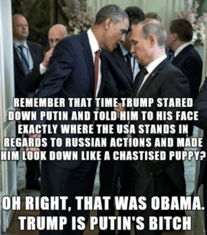 Oh Right: REMEMBER THAT TIME TRUMP STARED  DOWN PUTIN AND TOLD HIM TO HIS FACE  EXACTLY WHERE THE USA STANDS IN  REGARDS TO RUSSIAN ACTIONS AND MADE  HIM LOOK DOWN LIKE A CHASTISED PUPPY?  OH RIGHT, THAT WAS OBAMA.  TRUMP IS PUTIN'S BITCH