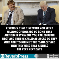 """Reverb Press: REMEMBER THAT TIME WHEN YOU SPENT  MILLIONS OF DOLLARS TO BOMB THAT  AIRFIELD IN SYRIA BUT YOU CALLED PUTIN  FIRST AND THEN HE CALLED AL-ASSAD SO THEY  WERE ABLE TO MINIMIZE THE """"DAMAGE"""" AND  THEN THEY USED THAT AIRFIELD  THE VERY NEXT DAY?  reverb  FReverbPress  reverbpress Reverb Press"""