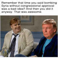 Bad, Memes, and Syria: Remember that time you said bombing  Syria without congressional approval  was a bad idea? And then you did it  anyway. That was awesome  IBERT