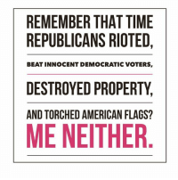 Keep it up shit bag progressives. You're closing in on being completely marginalized, you are already worthless to America. Thank god that you're not even smart enough to realize that this very behavior is exactly why Trump won. YOU'RE FIRED!: REMEMBER THATTIME  REPUBLICANS RIOTED  BEATINNOCENT DEMOCRATIC VOTERS,  DESTROYED PROPERTY  AND TORCHEDAMERICAN FLAGS?  ME NEITHER. Keep it up shit bag progressives. You're closing in on being completely marginalized, you are already worthless to America. Thank god that you're not even smart enough to realize that this very behavior is exactly why Trump won. YOU'RE FIRED!