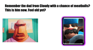 Feeling old :/ by Network_Banned FOLLOW 4 MORE MEMES.: Remember the dad from Cloudy with a chance of meatballs?  This is him now. Feel old yet?  MP Feeling old :/ by Network_Banned FOLLOW 4 MORE MEMES.