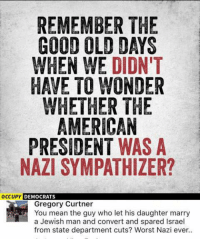Memes, American, and Good: REMEMBER THE  GOOD OLD DAYS  WHEN WE DIDN'T  HAVE TO WONDER  WHETHER THE  AMERICAN  PRESIDENT WAS A  NAZI SYMPATHIZER?  OCCUPY DEMOCRATS  Gregory Curtner  You mean the guy who let his daughter marry  a Jewish man and convert and spared Israel  from state department cuts? Worst Nazi ever.. (GC) I don't think Israel should get foreign aid personally since NO country should get foreign aid, but point stands.