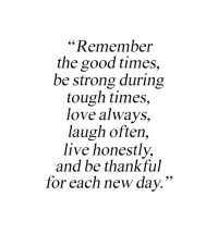 """Love, Good, and Live: """"Remember  the good times,  be strong during  tough times,  love always,  laugh often,  live honestly,  and be thankful  for each new dav."""""""