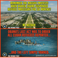 Memes, Two-Face, and Cuban: REMEMBER THE MASSIVE PROTESTS  WHEN BARACK OBAMA SUSPENDED  REFUGEE PROCESSING FOR SIX MONTHS?  ME NEITHER  THE PATRIOT POST  OBAMA S LAST ACT WAS TO ORDER  ALL CUBAN REFUGEES DEPORTED  AND THE LEFTSIMPIYATAWNED  TAMERICAN EXCEPTIONALISM  THE PATRIOT POST Their Selective Outrage on Immigration exhibits the two-faced world of Liberalism