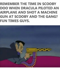Funny, Scooby Doo, and Gang: REMEMBER THE TIME IN SCOOBY  DOO WHEN DRACULA PILOTED AN  AIRPLANE AND SHOT A MACHINE  GUN AT SCOOBY AND THE GANG?  FUN TIMES GUYS. Good times