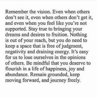 "Memes, 🤖, and Spaces: Remember the vision. Even when others  don't see it, even when others don't get it,  and even when you feel like you're not  supported. Stay true to bringing your  dreams and desires to fruition. Nothing  is out of your reach, but you do need to  keep a space that is free of judgment,  negativity and draining energy. It's easy  for us to lose ourselves in the opinions  of others. Be mindful that you deserve to  flourish in a life of happiness, joy and  abundance. Remain grounded, keep  moving forward, and journey freely. Hey you Yes you reading this You were born beautiful You still are, don't let society convince you otherwise. You are powerful so when you look in the magazines, when you listen to the radio, when you watch a TV show, when you see a poster that is materialistic, superficial and shallow, just laugh out loud... Because you know deep down that it is bullsh*t, the people write this f*ckry are just as insecure as you and I. I know some people who are considered celebrities, they are human beings with fears, insecurities and doubts. It's all an industry, they are selling you an unrealistic lifestyle. If everybody loved the life of a celebrity, I would have never had a decent conversation in my life. It's funny how books have never made me feel insecure, but how many hours do you spend reading books, compared to how many hours you spend reading magazines, listening to superficial radio, watching ""reality"" TV, at the movies and on Instagram scrolling accounts all about money, never taking into account how many people must have to be poor and suffering for these lifestyles to exist... The most confident people I have ever met are elderly people and children. Elderly people have seen it all, they have a wiser perspective on life, reality to them is based on their lives, not the lives of others. Looks have faded but characters have developed. Generally they don't let the thoughts of others hold them back. Children don't know what it is to be insecure, they are creative, bold, they world hasn't stolen their joy, they haven't been disheartened by bills, they aren't aware of what colour they are, they don't know what money is, they aren't religious, God has no religion. They haven't let society make them insecure. So what I will say to you my beautiful friend is this... You were born innocent, without flaws that you know or care of... You die not caring about what people think of your perceived flaws. It is your choice to not to worry in between. If you always listen to others you will never live your life, you will live they life, but you cannot because you are not them and they are not you. You are a soul with its own purpose. chakabars"