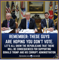 Donald Trump, Memes, and Trump: REMEMBER: THESE GUYS  ARE HOPING YOU DON'T VOTE  LET'S ALL SHOW THE REPUBLICANS THAT THERE  WILL BE CONSEQUENCES FOR SUPPORTING  DONALD TRUMP AND HIS CORRUPT ADMINISTRATION  AMERICANNEwSX