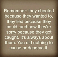 IG: Remember: they cheated  because they wanted to,  they lied because they  could, and now they're  sorry because they got  caught. It's always about  You did nothing to  them. cause or deserve it. IG