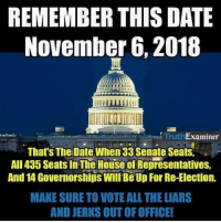 out of office: REMEMBER THIS DATE  November 6, 2018  It  TruthExaminer  That's Thel Date When 33 Senate Seats, .  Al435 Seats In The House of Representatives,  And 14 Governorships Will Be Up For Re-Election.  MAKE SURE TO VOTE ALL THE LIARS  AND JERKS OUT OF OFFICE!