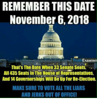 Remember!: REMEMBER THIS DATE  November 6, 2018  TruthExaminer  That's The Date When 33 Senate Seats,  AlIl435 Seats In The House of Representatives,  And 14 Governorships Will Be Up For Re-Election.  MAKE SURE TO VOTE ALL THE LIARS  AND JERKS OUT OF OFFICE! Remember!