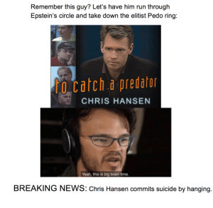Big Brain Back Fire: Remember this guy? Let's have him run through  Epstein's circle and take down the elitist Pedo ring:   fo catch a predator  CHRIS HANSEN  Yeah, this is big brain time.  BREAKING NEWS: Chris Hansen commits suicide by hanging. Big Brain Back Fire