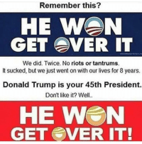 It Sucked: Remember this?  HE WAN  GET EVER IT  We did. Twice. No riots or tantrums.  It sucked, but we just went on with our lives for 8 years.  Donald Trump is your 45th President.  Don't like it? Well..  HE W N  GET SVER IT!