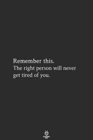 Never, Will, and Remember: Remember this.  l he right person will never  get tired of you.