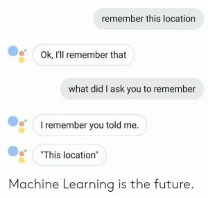 "Future, Ask, and Machine Learning: remember this location  Ok, I'll remember that  what did I ask you to remember  I remember you told me.  ""This location""  Machine Learning is the future. Machine Learning is the future"