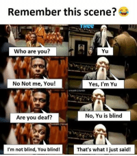 Twitter: BLB247 Snapchat : BELIKEBRO.COM belikebro sarcasm meme Follow @be.like.bro: Remember this scene?  ReE  Who are you?  Yu  No Not me, You!  Yes, I'm Yu  Are you deaf?  No, Yu is blind  I'm not blind, You blind!  That's what I just said! Twitter: BLB247 Snapchat : BELIKEBRO.COM belikebro sarcasm meme Follow @be.like.bro