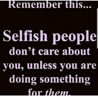 Selfish People: Remember thiS...  Selfish people  don't care about  vou. unless vou are  doing something