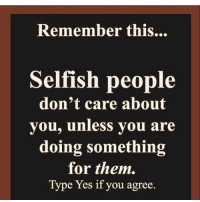 Selfish People: Remember this...  Selfish people  don't care about  you, unless you are  doing something  for them.  Type Yes if you agree