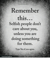 Memes, 🤖, and Yes: Remember  this...  Selfish people don't  care about you,  unless you are  doing something  for them.  Type Yes if you agree. <3
