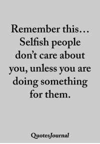 <3: Remember this  Selfish people  don't care about  you, Unless you are  doing something  for them.  QuotesJournal <3