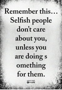 <3: Remember  this...  Selfish people  don't care  about you,  unless you  are doing s  omething  for them  Lessons Taught  By LIFE <3