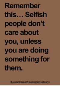 <3: Remember  this... Selfish  people don't  care about  you, unless  you are doing  something for  them.  fb.com/ChangeYourDestinyIn6Days <3
