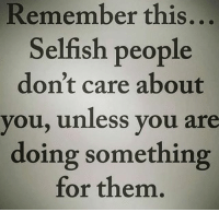 Mf facts: Remember this  Selfish people  don't care about  you, unless you are  doing something  for them. Mf facts