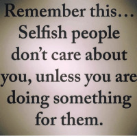 Selfish People: Remember this  Selfish people  don't care about  you, unless you are  doing something  for them