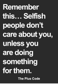 <3: Remember  this... Selfish  people don't  care about you,  unless you  are doing  something  for them.  The Plus Code <3