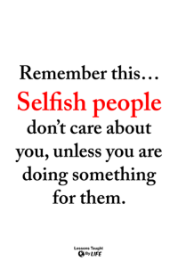 <3: Remember this  Selfish people  don't care about  you, unless you are  doing something  for them.  Lessons Taught  By LIFE <3