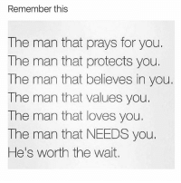 the man: Remember this  The man that prays for you.  The man that protects you.  The man that believes in you  The man that values you.  The man that loves you.  The man that NEEDS you.  He's worth the wait