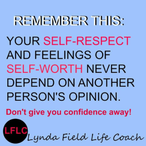 Confidence, Life, and Memes: REMEMBER THIS:  YOUR SELF-RESPECT  AND FEELINGS OF  SELF-WORTH NEVER  DEPEND ON ANOTHER  PERSON'S OPINION  Don't give you confidence away!  LFLC  Lynda Field Life Coach Lynda Field Life Coach