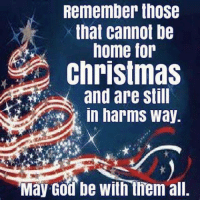 Merry Christmas: Remember those  that cannot be  home for  Christmas  and are still  in harms Way  May God be with them all. Merry Christmas