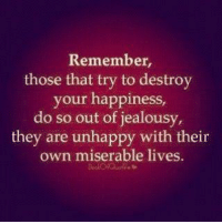 Jealousy: Remember,  those that try to destroy  your happiness,  do so out of jealousy,  they are unhappy with their  own miserable lives.
