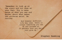 """Life, Stephen, and Stephen Hawking: """"Remember to look up at  the stars and not down at  your feet. Try to make  sense of what you see and  wonder about what makes  the universe exist. Be  curious  And however difficult  life may seem, there is  always something you can  do and succeed at.  It matters that you don  just give up.""""  Stephen Hawking"""