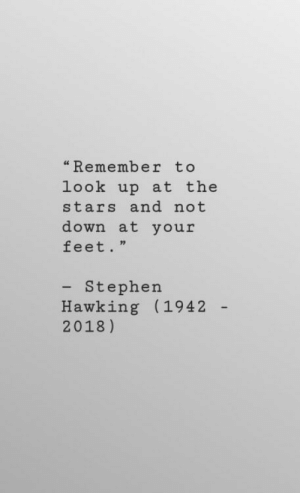 """stephen hawking: """"Remember to  look up at the  stars and not  down at your  feet.""""  - Stephen  Hawking (1942  2018)"""