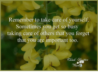 Take Care, Orm, and Remember: Remember to take care of yourself.  Sometimes you get so busy  taking care of others that you forget  that you are important too.  sitive  orm