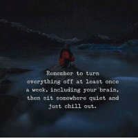 just chill: Remember to turn  everything off at least once  a week, including your brain,  then sit somewhere quiet and  just chill out.