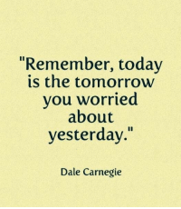 """Today, Dale Carnegie, and Carnegie: """"Remember, today  is the tomorrovw  you worried  about  yesterday.""""  Dale Carnegie"""
