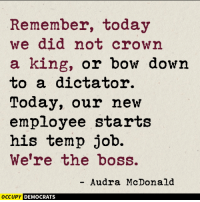 Make Trump accountable to working people. Truth via Occupy Democrats: Remember, today  we did not crown  a king, or bow down  to a dictator.  Today, our new  employee starts  his temp job.  We're the boss.  Audra McDonald  OCCUPY DEMOCRATS Make Trump accountable to working people. Truth via Occupy Democrats
