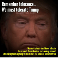 Flu Meme: Remember tolerance  We must tolerate Trump  We must tolerate him like we tolerate  the stomach flu or diarrhea. each waking moment  attempting to do anything we can to cure the sickness we suffer from