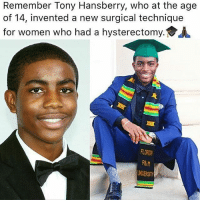 """As a freshman at the Darnell-Cookman Middle-High School of Medical Arts, in Jacksonville, Florida, TonyHansberry II had already come up with a surgical technique that may help surgeons reduce the risk of complications when performing surgical operations. ┈┈┈┈┈┈┈┈┈┈┈┈┈┈┈┈┈┈┈┈┈ Tony's technique, called the """" HansberryStitch""""improved how the top of the vagina (the vaginal cuff) is sutured after a hysterectomy which can reduce surgery time, pain and complications for the 600,000 women annually. In fact, his new technique will allow surgeons to complete their operations by stitching the patients back up after having a hysterectomy in one third of the time that it would normally take them. Physicians at The University of Florida invited Tony to present his project alongside theirs during a medical education event and to teach the others his technique. ┈┈┈┈┈┈┈┈┈┈┈┈┈┈┈┈┈┈┈┈┈ That's right, and he was only 14. ┈┈┈┈┈┈┈┈┈┈┈┈┈┈┈┈┈┈┈┈┈ Now 22, Hansberry studied chemistry at Florida Agricultural and Mechanical University. He hopes to become a surgeon someday, and make a difference in the lives of others. Blackexcellence theblaquelioness: Remember Tony Hansberry, who at the age  of 14, invented a new surgical technique  for women who had a hysterectomy.多人  FLORIDR  R&M  UNUERSIT As a freshman at the Darnell-Cookman Middle-High School of Medical Arts, in Jacksonville, Florida, TonyHansberry II had already come up with a surgical technique that may help surgeons reduce the risk of complications when performing surgical operations. ┈┈┈┈┈┈┈┈┈┈┈┈┈┈┈┈┈┈┈┈┈ Tony's technique, called the """" HansberryStitch""""improved how the top of the vagina (the vaginal cuff) is sutured after a hysterectomy which can reduce surgery time, pain and complications for the 600,000 women annually. In fact, his new technique will allow surgeons to complete their operations by stitching the patients back up after having a hysterectomy in one third of the time that it would normally take them. Physicians at The Unive"""
